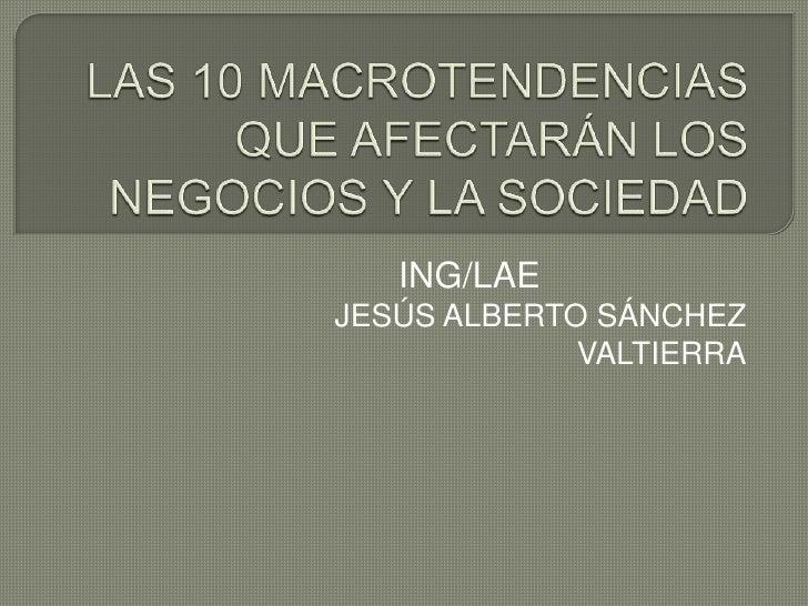 LAS 10 MACROTENDENCIAS QUE AFECTARÁN LOS NEGOCIOS Y LA SOCIEDAD<br />ING/LAE<br />JESÚS ALBERTO SÁNCHEZ VALTIERRA<br />