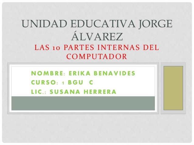 UNIDAD EDUCATIVA JORGE  ÁLVAREZ  LAS 10 PARTES INTERNAS DEL  COMPUTADOR  NOMBRE : ERIKA BENAVIDES  CURSO: 1 BGU C  L IC. :...