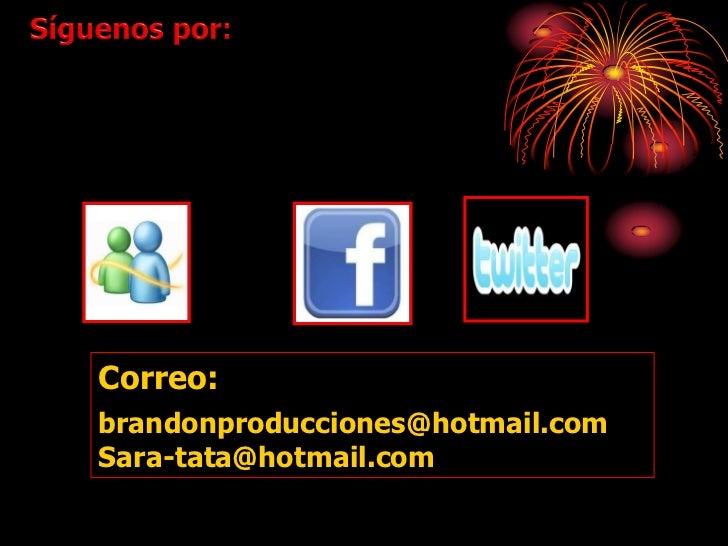 Correo:brandonproducciones@hotmail.comSara-tata@hotmail.com
