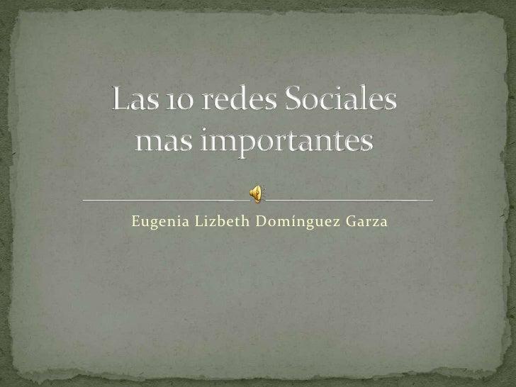 Eugenia Lizbeth Domínguez Garza<br />Las 10 redes Sociales mas importantes<br />