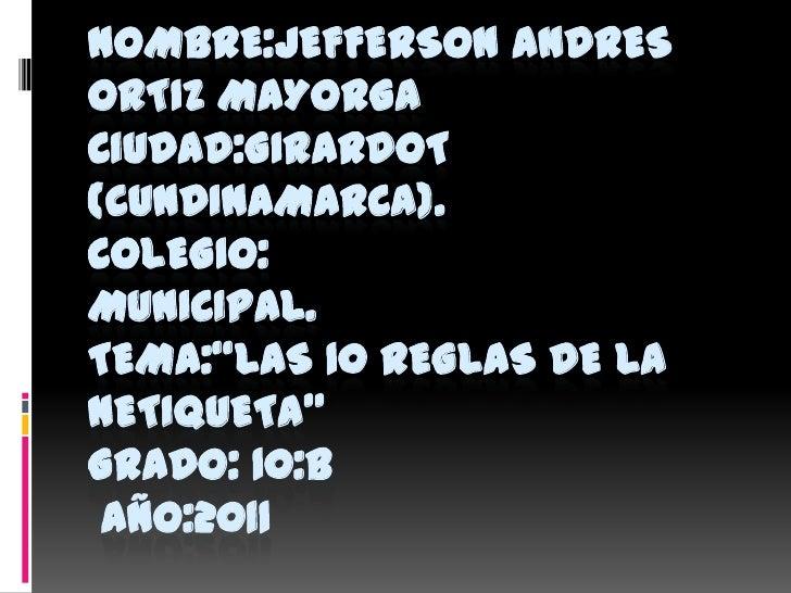 """Nombre:jeffersonandresortizmayorgaCIUDAD:GIRARDOT (CUNDINAMARCA).COLEGIO: MUNICIPAL.TEMA:""""Las 10 reglas de la netiqueta""""GR..."""