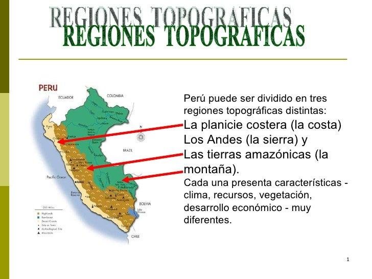 REGIONES  TOPOGRAFICAS Perú puede ser dividido en tres regiones topográficas distintas:  La planicie costera (la costa)  L...