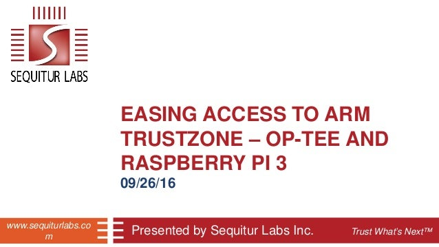 Trust What's Next™ www.sequiturlabs.co m EASING ACCESS TO ARM TRUSTZONE – OP-TEE AND RASPBERRY PI 3 09/26/16 Presented by ...