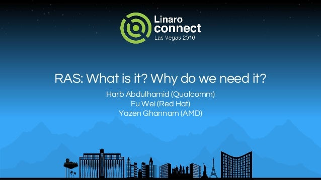 RAS: What is it? Why do we need it? Harb Abdulhamid (Qualcomm) Fu Wei (Red Hat) Yazen Ghannam (AMD)