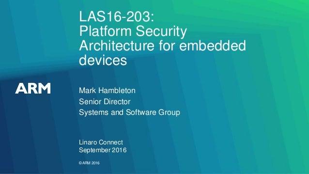 ©ARM 2016 LAS16-203: Platform Security Architecture for embedded devices Linaro Connect September 2016 Mark Hambleton Seni...