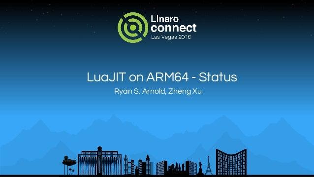 LuaJIT on ARM64 - Status Ryan S. Arnold, Zheng Xu