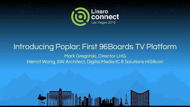 Introducing Poplar: First 96Boards TV Platform Mark Gregotski, Director LHG Hermit Wang, SW Architect, Digital Media IC & ...