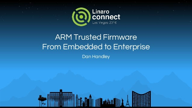 ARM Trusted Firmware From Embedded to Enterprise Dan Handley