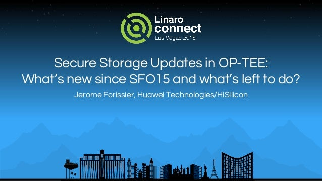 Secure Storage Updates in OP-TEE: What's new since SFO15 and what's left to do? Jerome Forissier, Huawei Technologies/HiSi...