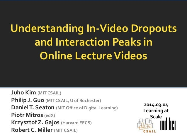 Understanding In-Video Dropouts and Interaction Peaks in Online Lecture Videos Juho Kim (MIT CSAIL) Philip J. Guo (MIT CSA...