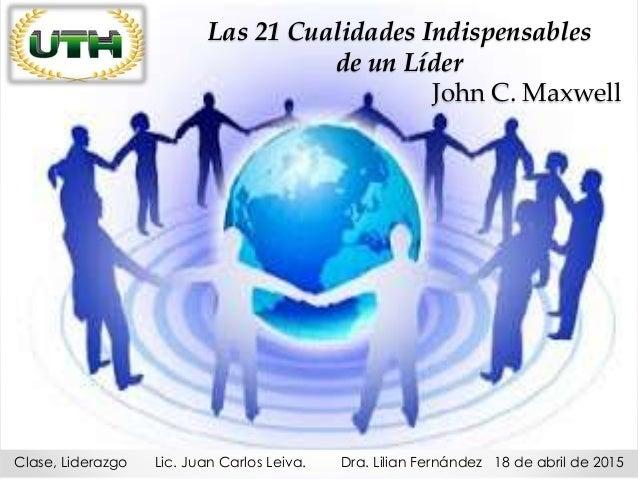 Las 21 Cualidades Indispensables de un Líder John C. Maxwell Clase, Liderazgo Lic. Juan Carlos Leiva. Dra. Lilian Fernánde...