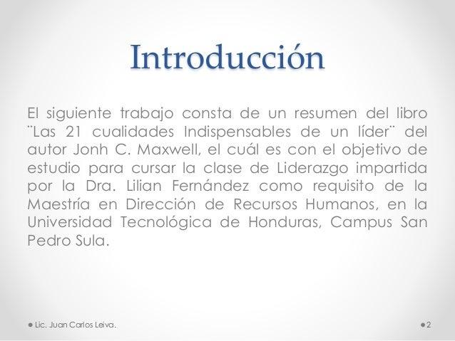 Introducción El siguiente trabajo consta de un resumen del libro ¨Las 21 cualidades Indispensables de un líder¨ del autor ...