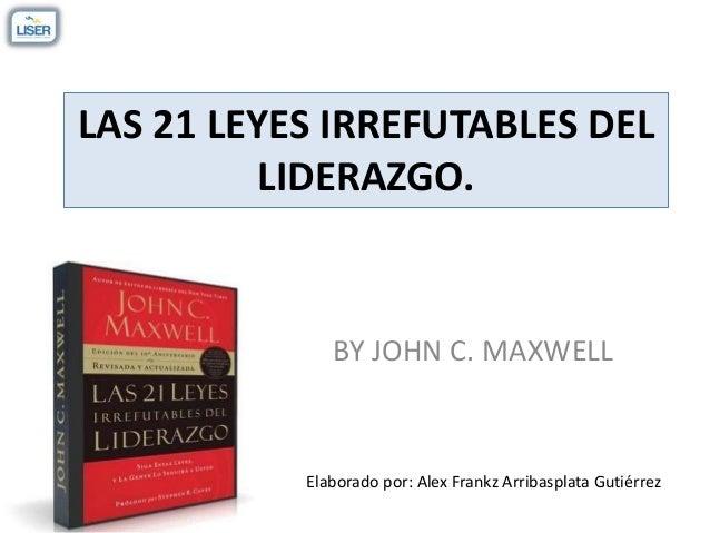 LAS 21 LEYES IRREFUTABLES DEL LIDERAZGO. BY JOHN C. MAXWELL Elaborado por: Alex Frankz Arribasplata Gutiérrez
