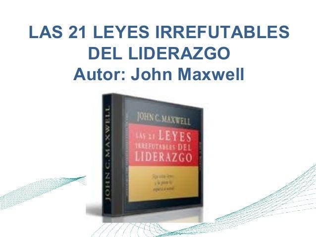 LAS 21 LEYES IRREFUTABLES DEL LIDERAZGO Autor: John Maxwell