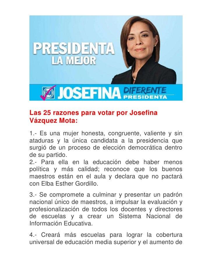Las 25 razones para votar por JosefinaVázquez Mota:1.- Es una mujer honesta, congruente, valiente y sinataduras y la única...