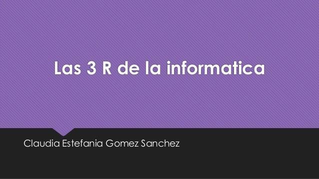 Las 3 R de la informatica Claudia Estefania Gomez Sanchez