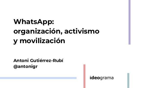 WhatsApp: organizaci�n, activismo y movilizaci�n Antoni Guti�rrez-Rub� @antonigr