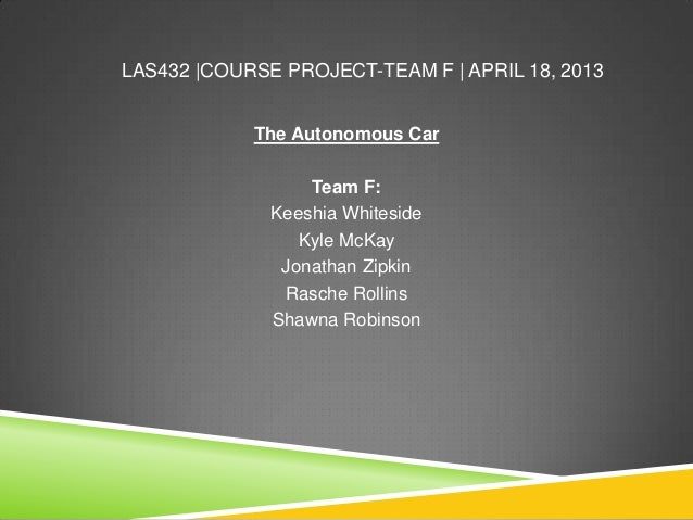 LAS432 |COURSE PROJECT-TEAM F | APRIL 18, 2013The Autonomous CarTeam F:Keeshia WhitesideKyle McKayJonathan ZipkinRasche Ro...