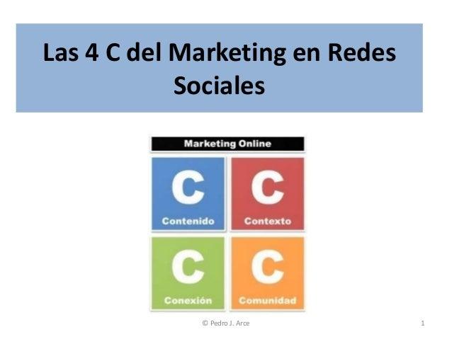 Las 4 C del Marketing en Redes            Sociales             © Pedro J. Arce     1