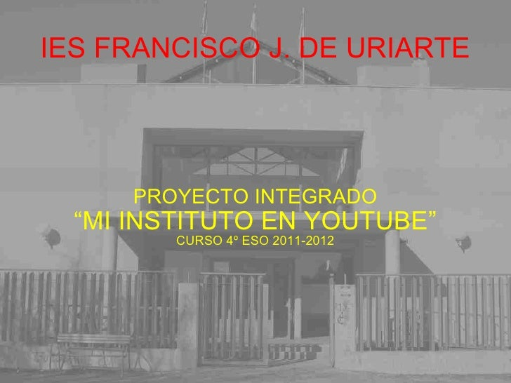 "IES FRANCISCO J. DE URIARTE PROYECTO INTEGRADO "" MI INSTITUTO EN YOUTUBE"" CURSO 4º ESO 2011-2012"