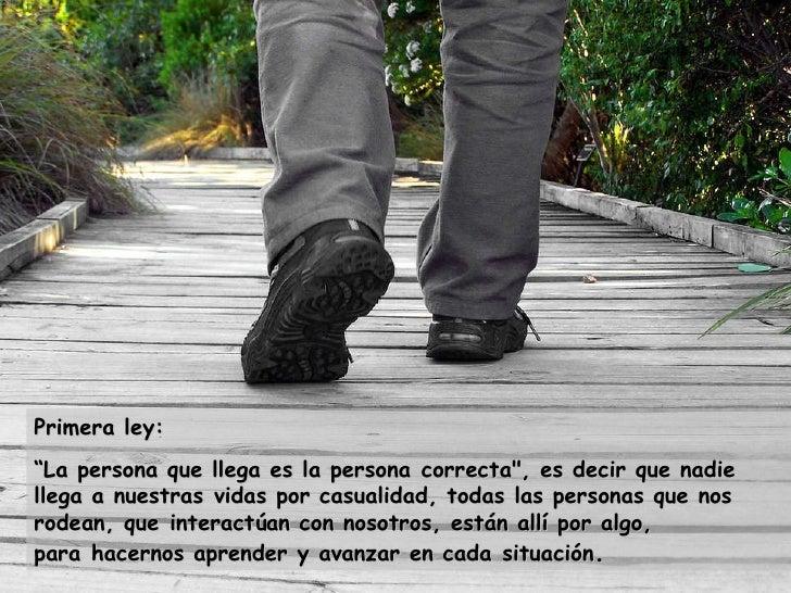 """Primera ley: """" La persona que llega es la personacorrecta"""", es decir que nadie llega a nuestrasvidas por casualidad..."""