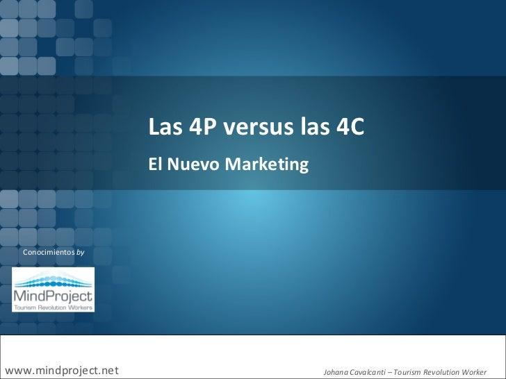 Las 4P versus las 4C www.mindproject.net Conocimientos  by Johana Cavalcanti  –  Tourism Revolution Worker  El Nuevo Marke...