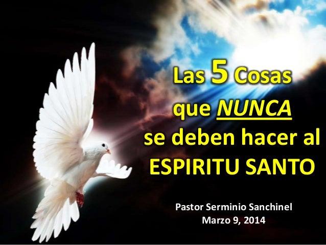 Las 5 Cosas que NUNCA se deben hacer al ESPIRITU SANTO Pastor Serminio Sanchinel Marzo 9, 2014