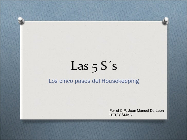 Las 5 S´s Los cinco pasos del  Housekeeping Por el C.P. Juan Manuel De León UTTECÁMAC