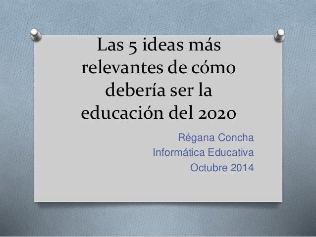 Las 5 ideas más  relevantes de cómo  debería ser la  educación del 2020  Régana Concha  Informática Educativa  Octubre 201...