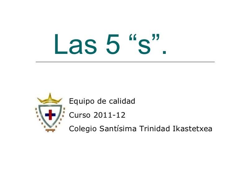 """Las 5 """"s"""". Equipo de calidad Curso 2011-12 Colegio Santísima Trinidad Ikastetxea"""