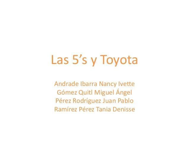 Las 5's y ToyotaAndrade Ibarra Nancy IvetteGómez Quitl Miguel ÁngelPérez Rodríguez Juan PabloRamírez Pérez Tania Denisse