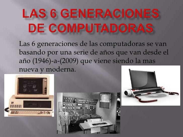 LAS 6 GENERACIONES DE COMPUTADORAS<br />Las 6 generaciones de las computadoras se van basando por una serie de años que va...