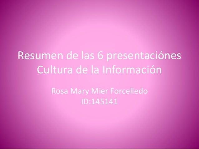 Resumen de las 6 presentaciónes Cultura de la Información Rosa Mary Mier Forcelledo ID:145141
