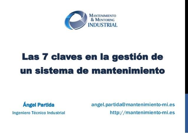http://mantenimiento-mi.es  angel.partida@mantenimiento-mi.es  Ángel Partida  Ingeniero Técnico Industrial  Las 7 claves e...