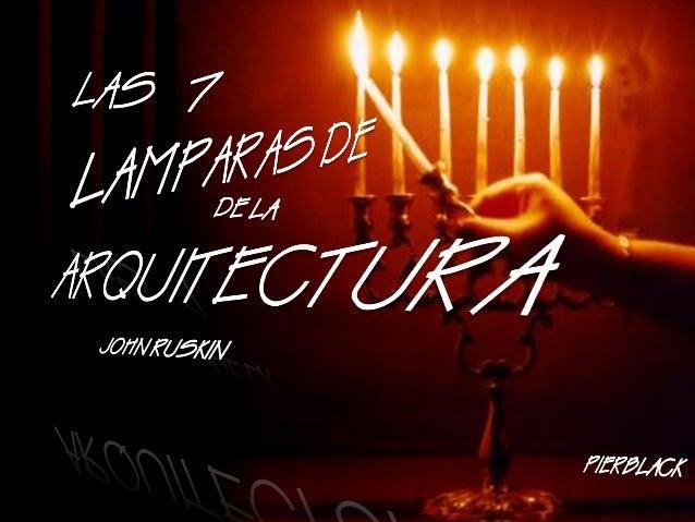 LAS SIETE LAMPARAS DE LA AQUITECTURA John Ruskin 1 Del Sacrificio 2 De la Verdad 3 Del Poder 4 De la Belleza 5 De la Vida....