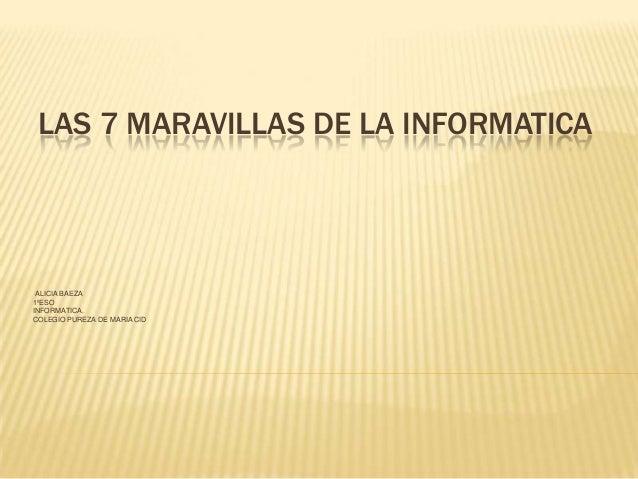 LAS 7 MARAVILLAS DE LA INFORMATICAALICIA BAEZA1ºESOINFORMATICA.COLEGIO PUREZA DE MARIA CID