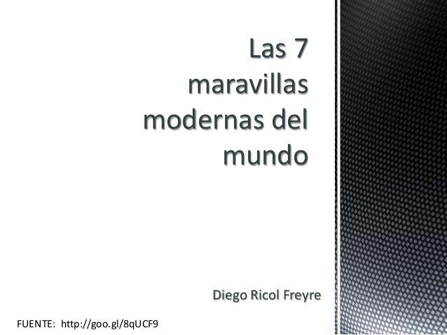 Las 7  maravillas  modernas del  mundo  Diego Ricol Freyre  FUENTE: http://goo.gl/8qUCF9