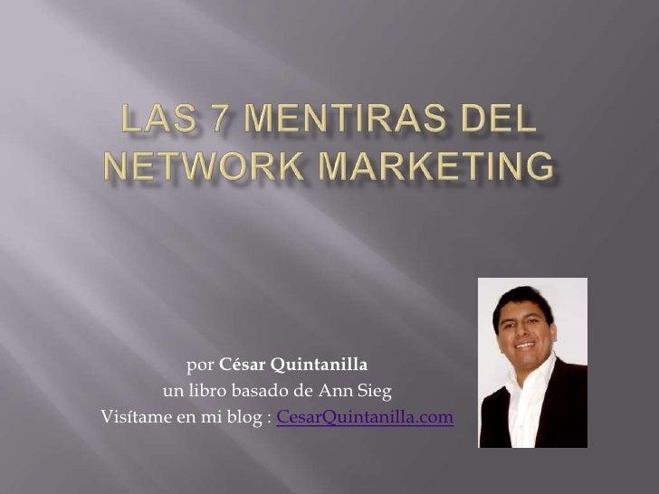 Las 7 mentiras del Network Marketing<br />por César Quintanilla<br />un libro basado de Ann Sieg<br />Visítame en mi blog ...