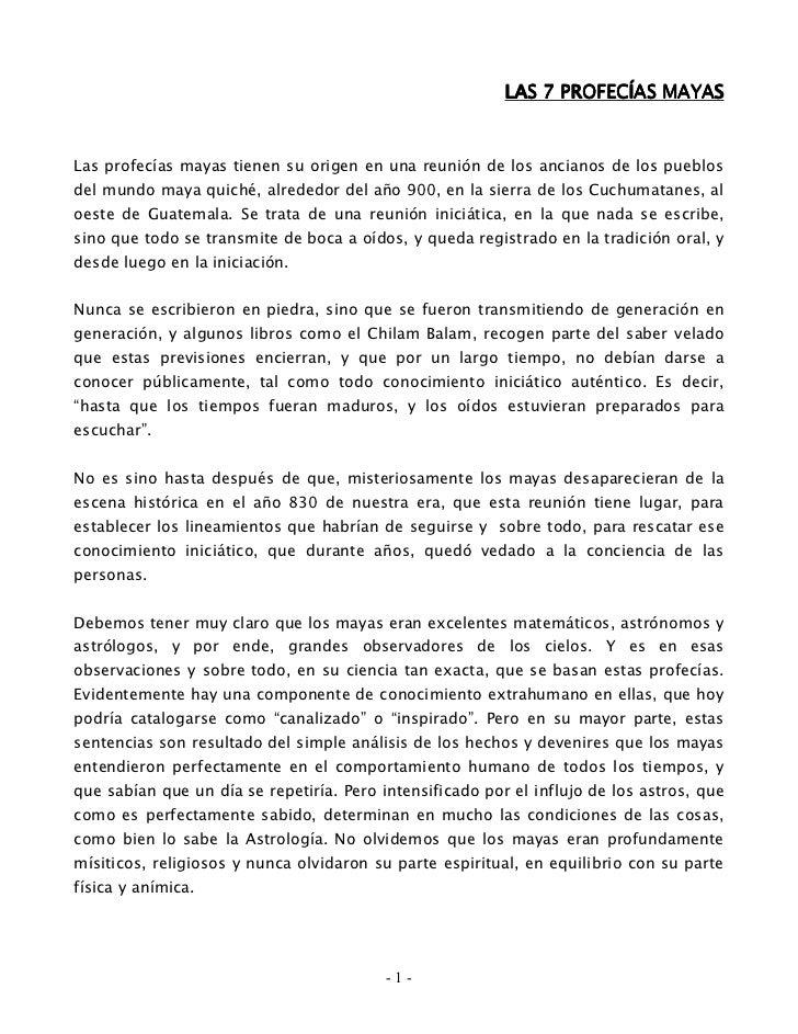 LAS 7 PROFECÍAS MAYASLas profecías mayas tienen su origen en una reunión de los ancianos de los pueblosdel mundo maya quic...