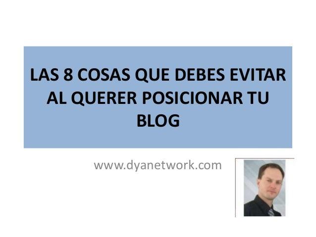 LAS 8 COSAS QUE DEBES EVITAR AL QUERER POSICIONAR TU BLOG www.dyanetwork.com