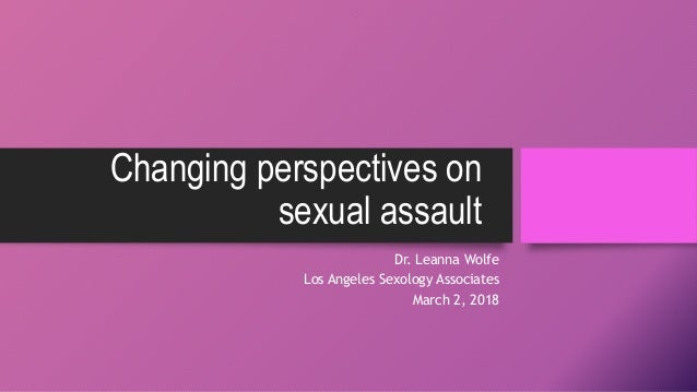Changing perspectives on sexual assault Dr. Leanna Wolfe Los Angeles Sexology Associates March 2, 2018