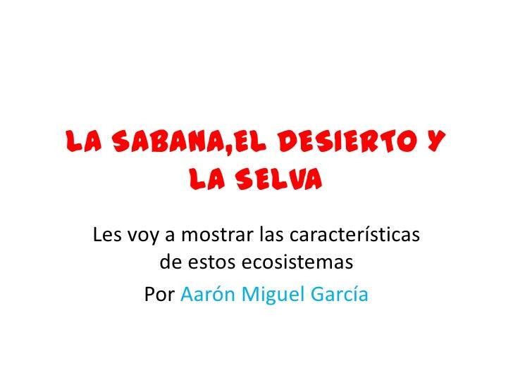 LA SABANA,EL DESIERTO Y LA SELVA<br />Les voy a mostrar las características de estos ecosistemas<br />Por Aarón Miguel Gar...