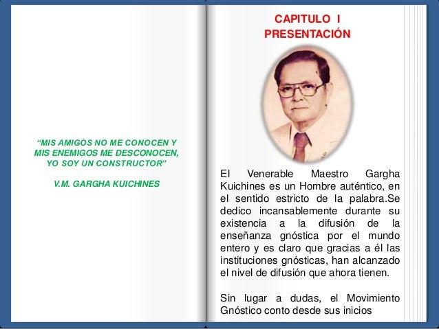 CAPITULO I  PRESENTACIÓN  El Venerable Maestro Gargha  Kuichines es un Hombre auténtico, en  el sentido estricto de la pal...