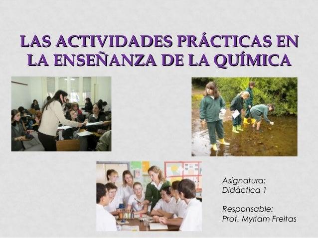 LAS ACTIVIDADES PRÁCTICAS EN LA ENSEÑANZA DE LA QUÍMICA  Asignatura: Didáctica 1 Responsable: Prof. Myriam Freitas