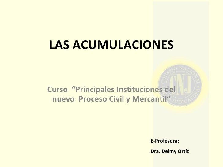 """LAS ACUMULACIONES Curso  """"Principales Instituciones del nuevo  Proceso Civil y Mercantil"""" E-Profesora:  Dra. Delmy Ortíz"""