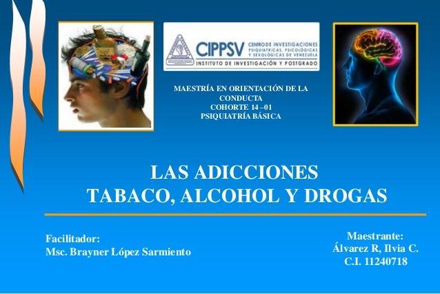LAS ADICCIONES TABACO, ALCOHOL Y DROGAS MAESTRÍA EN ORIENTACIÓN DE LA CONDUCTA COHORTE 14 –01 PSIQUIATRÍA BÁSICA Maestrant...