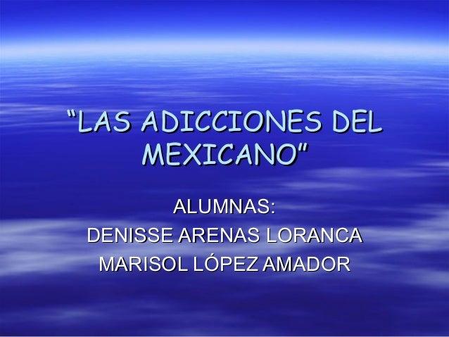 """""""LAS ADICCIONES DEL     MEXICANO""""        ALUMNAS: DENISSE ARENAS LORANCA  MARISOL LÓPEZ AMADOR"""