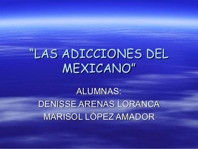"""""""""""LAS ADICCIONES DELLAS ADICCIONES DELMEXICANO""""MEXICANO""""ALUMNAS:ALUMNAS:DENISSE ARENAS LORANCADENISSE ARENAS LORANCAMARISO..."""