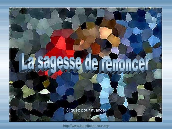 http:// www.lapetitedouceur.org Cliquez  pour avancer La sagesse de renoncer