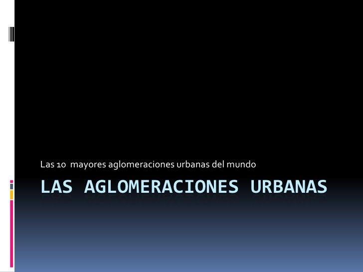 Las aglomeraciones urbanas<br />Las 10  mayores aglomeraciones urbanas del mundo<br />